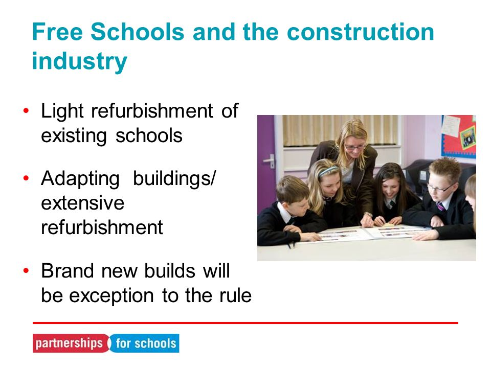 Light refurbishment of existing schools Adapting buildings/ extensive refurbishment Brand new builds will be exception to the rule Free Schools and the construction industry