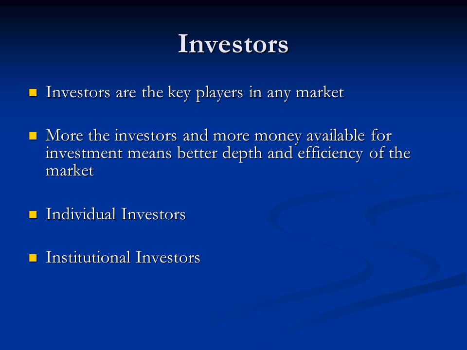 Investors Investors are the key players in any market Investors are the key players in any market More the investors and more money available for inve