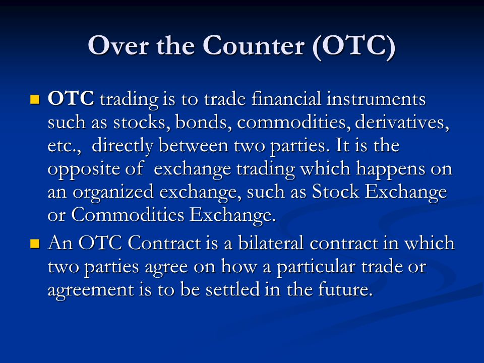 Over the Counter (OTC) OTC trading is to trade financial instruments such as stocks, bonds, commodities, derivatives, etc., directly between two parti