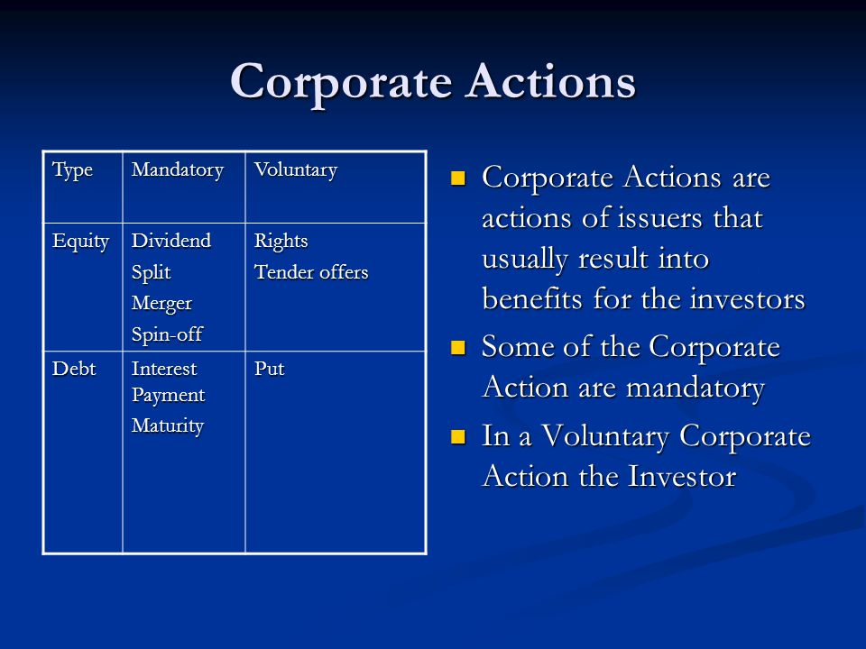 Corporate Actions Corporate Actions are actions of issuers that usually result into benefits for the investors Some of the Corporate Action are mandat