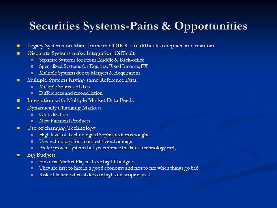 Securities Systems-Pains & Opportunities Legacy Systems on Main-frame in COBOL are difficult to replace and maintain Legacy Systems on Main-frame in C