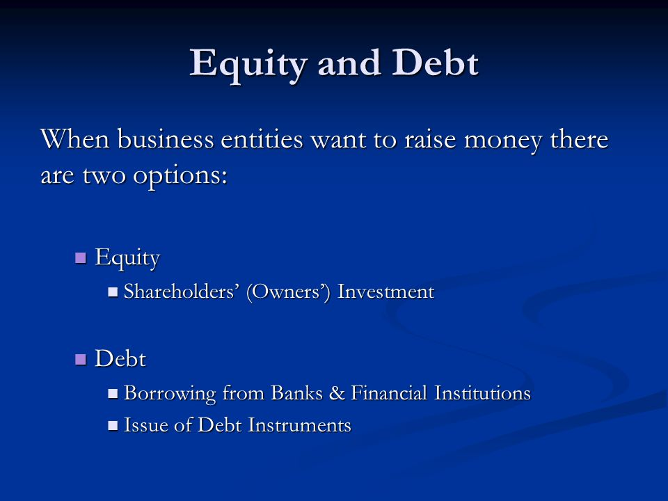 Equity and Debt When business entities want to raise money there are two options: Equity Equity Shareholders' (Owners') Investment Shareholders' (Owne