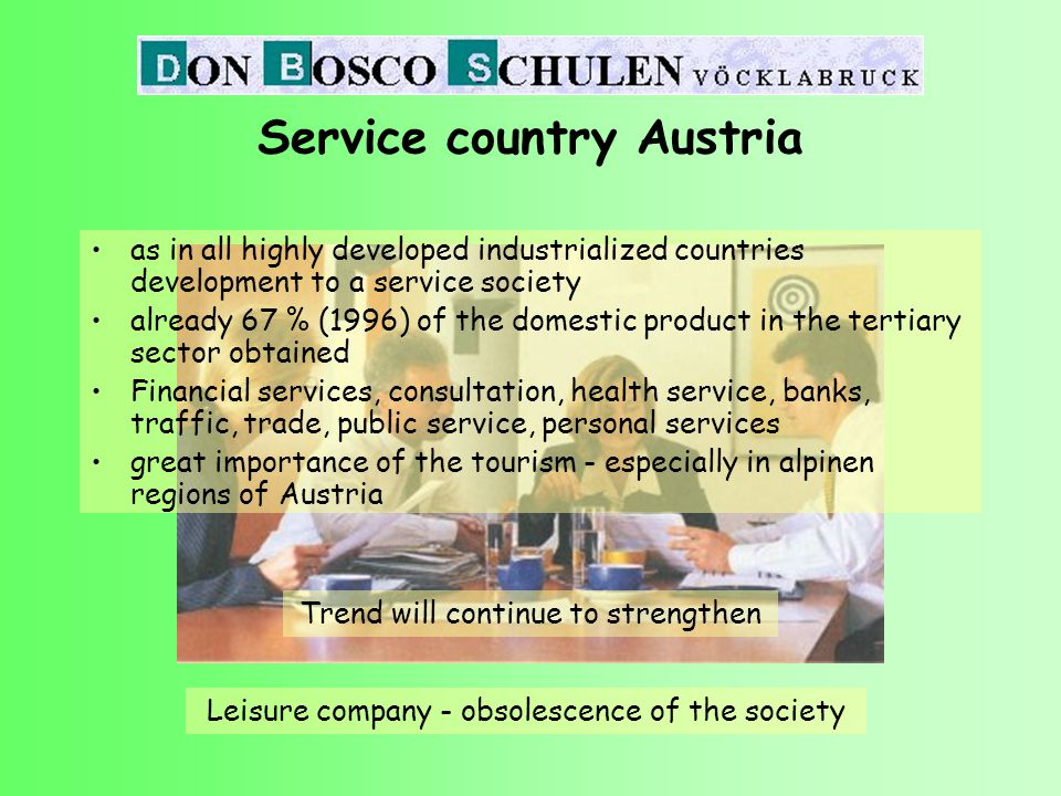 Service country Austria as in all highly developed industrialized countries development to a service society already 67 % (1996) of the domestic product in the tertiary sector obtained Financial services, consultation, health service, banks, traffic, trade, public service, personal services great importance of the tourism - especially in alpinen regions of Austria Trend will continue to strengthen Leisure company - obsolescence of the society