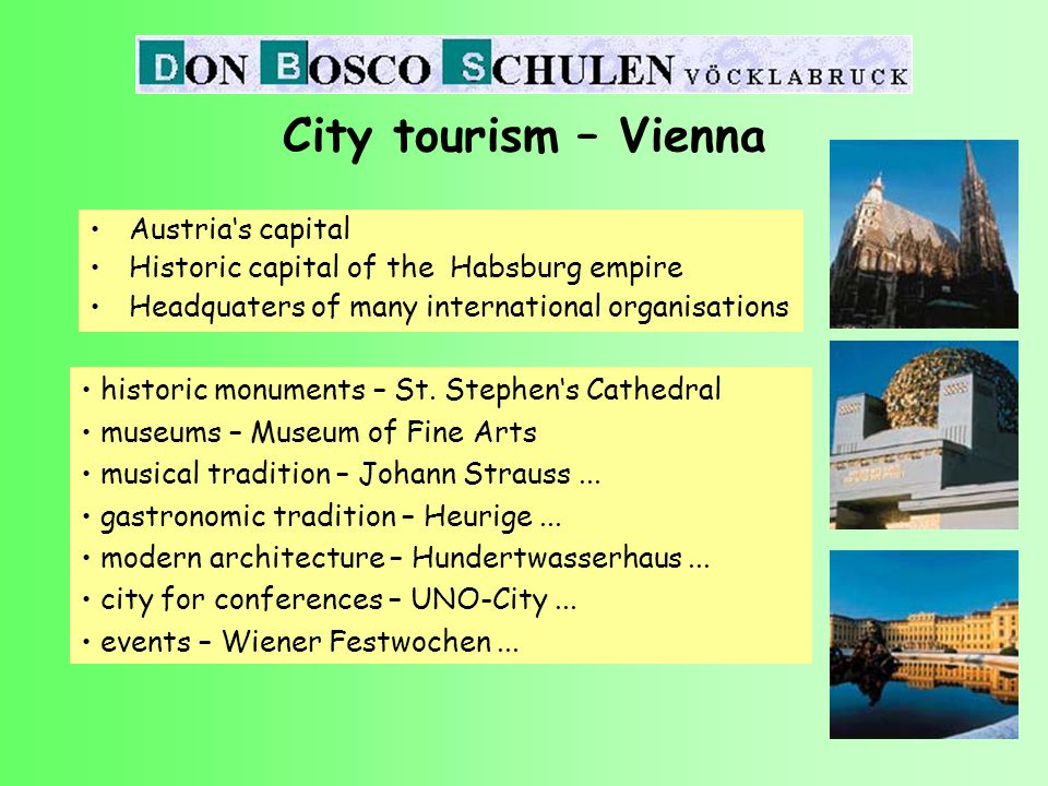 Austria's capital Historic capital of the Habsburg empire Headquaters of many international organisations City tourism – Vienna historic monuments – St.
