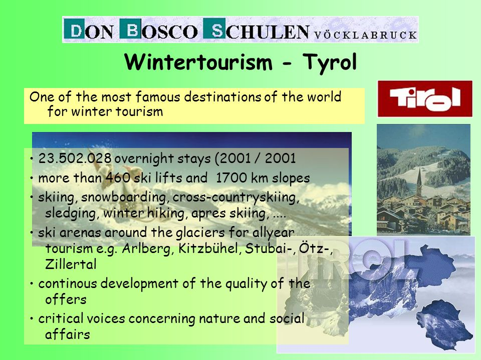 One of the most famous destinations of the world for winter tourism Wintertourism - Tyrol 23.502.028 overnight stays (2001 / 2001 more than 460 ski lifts and 1700 km slopes skiing, snowboarding, cross-countryskiing, sledging, winter hiking, apres skiing,....