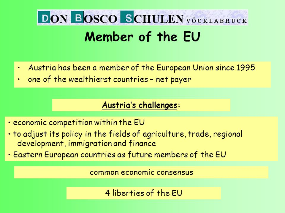 Member of the EU one of the wealthierst and politically most stable EU-members in the economic centre of Europe market economy with strong social an ecological elements Austria's main advantages