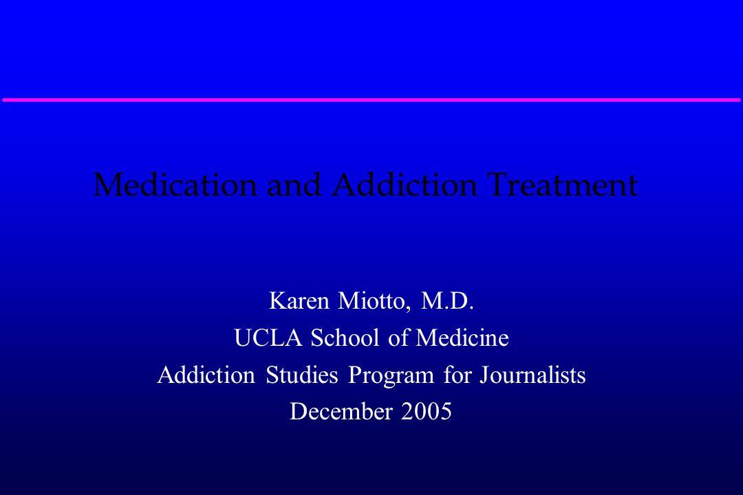 Medication and Addiction Treatment Karen Miotto, M.D. UCLA School of Medicine Addiction Studies Program for Journalists December 2005