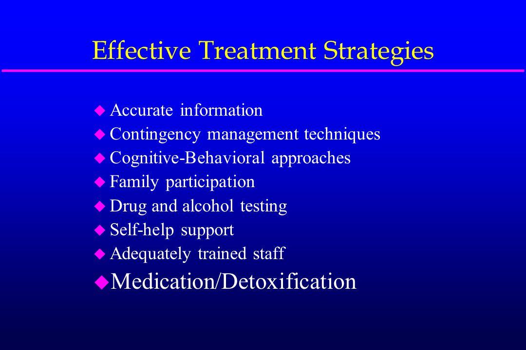Effective Treatment Strategies u Accurate information u Contingency management techniques u Cognitive-Behavioral approaches u Family participation u D