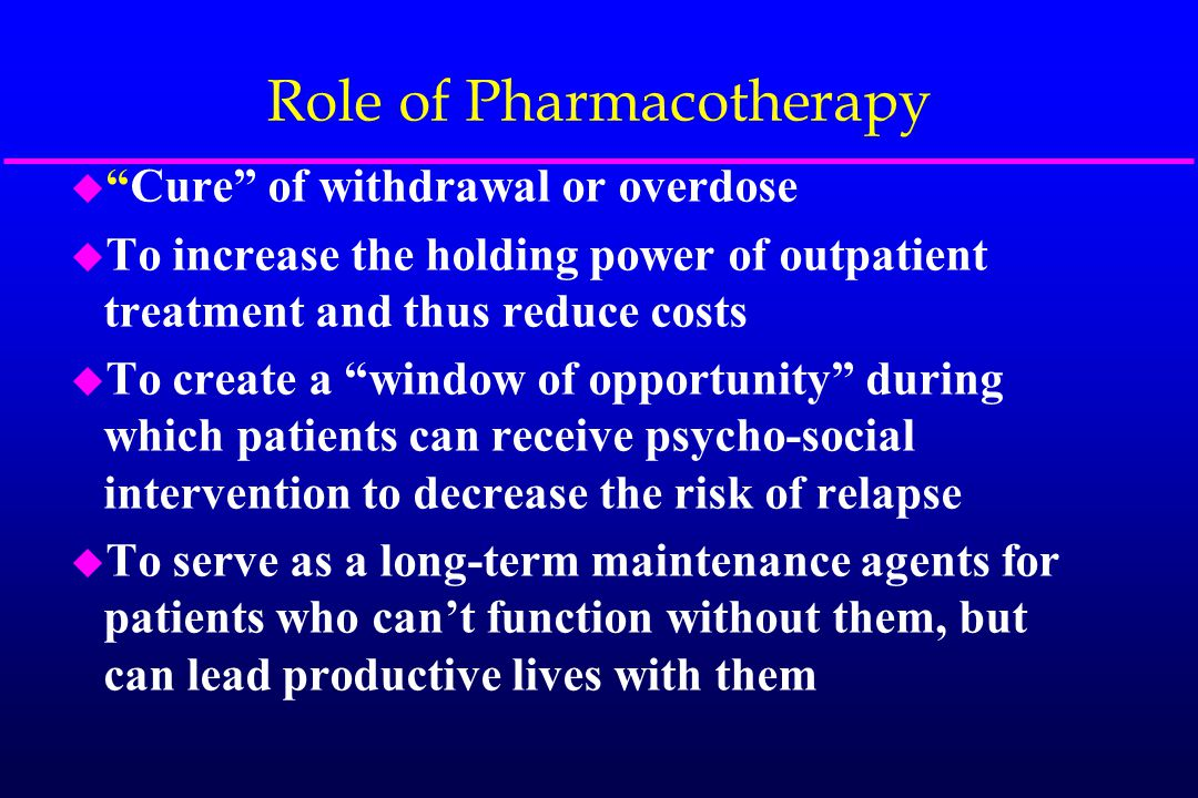 """Role of Pharmacotherapy u """"Cure"""" of withdrawal or overdose u To increase the holding power of outpatient treatment and thus reduce costs u To create a"""