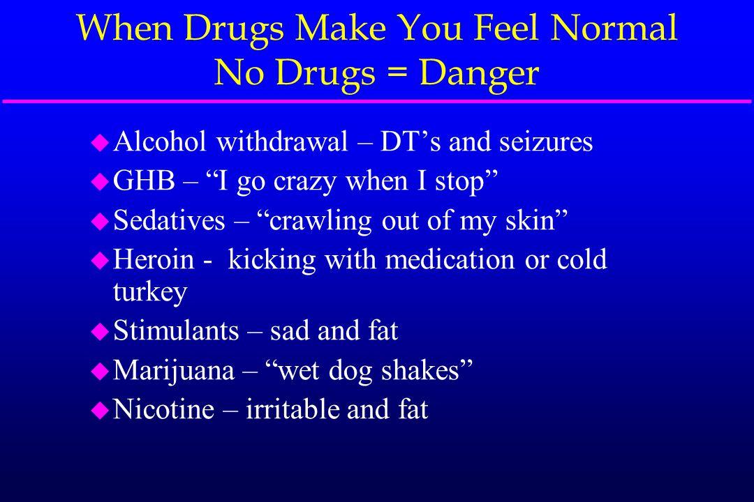 "When Drugs Make You Feel Normal No Drugs = Danger u Alcohol withdrawal – DT's and seizures u GHB – ""I go crazy when I stop"" u Sedatives – ""crawling ou"