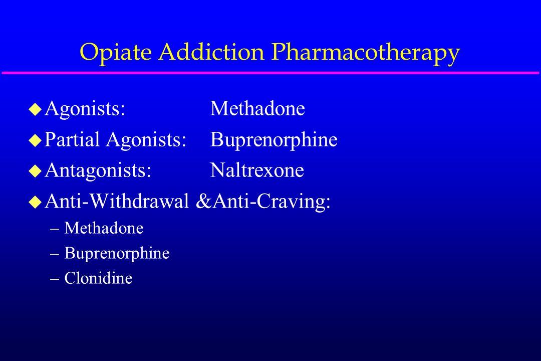 u Agonists:Methadone u Partial Agonists:Buprenorphine u Antagonists:Naltrexone u Anti-Withdrawal &Anti-Craving: –Methadone –Buprenorphine –Clonidine O