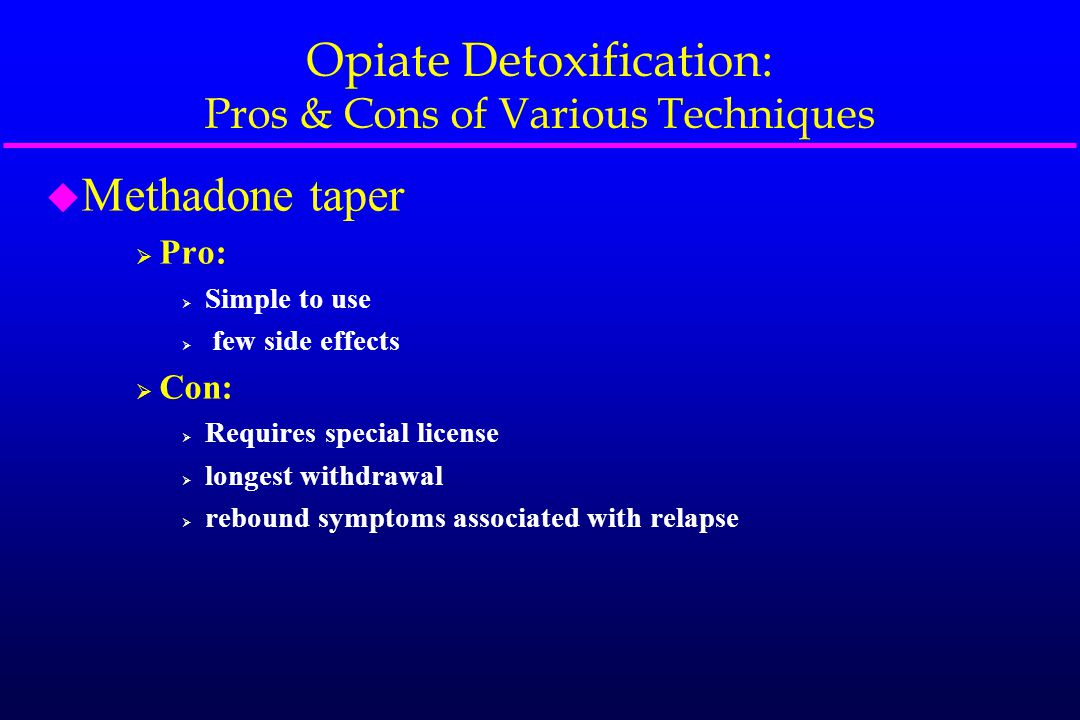 Opiate Detoxification: Pros & Cons of Various Techniques u Methadone taper  Pro:  Simple to use  few side effects  Con:  Requires special license