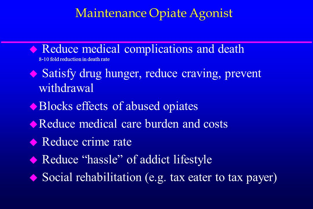 Maintenance Opiate Agonist u Reduce medical complications and death 8-10 fold reduction in death rate u Satisfy drug hunger, reduce craving, prevent w