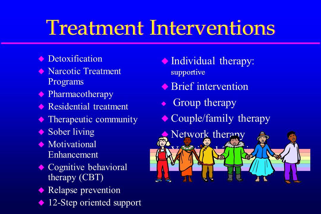 Treatment Interventions u Detoxification u Narcotic Treatment Programs u Pharmacotherapy u Residential treatment u Therapeutic community u Sober livin