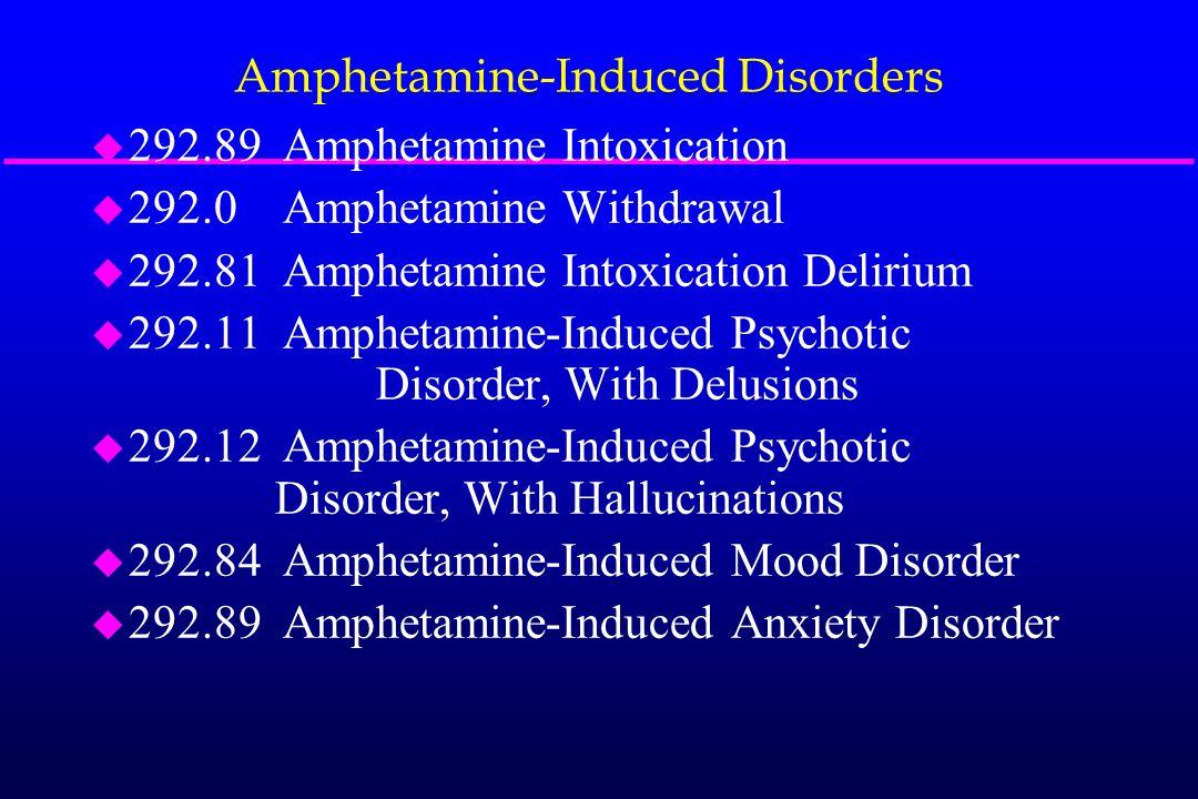 Amphetamine-Induced Disorders u 292.89 Amphetamine Intoxication u 292.0 Amphetamine Withdrawal u 292.81 Amphetamine Intoxication Delirium u 292.11 Amp