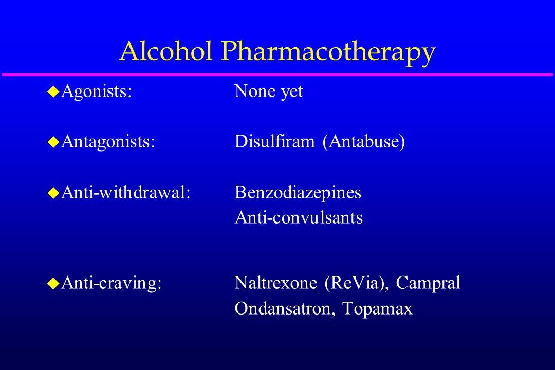 Alcohol Pharmacotherapy u Agonists:None yet u Antagonists:Disulfiram (Antabuse) u Anti-withdrawal:Benzodiazepines Anti-convulsants u Anti-craving:Nalt