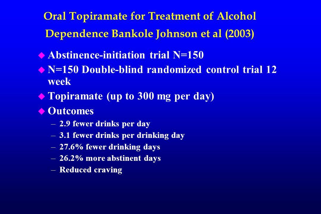Oral Topiramate for Treatment of Alcohol Dependence Bankole Johnson et al (2003) u Abstinence-initiation trial N=150 u N=150 Double-blind randomized c