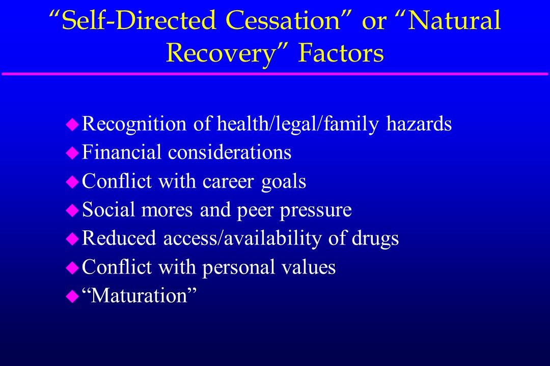 """""""Self-Directed Cessation"""" or """"Natural Recovery"""" Factors u Recognition of health/legal/family hazards u Financial considerations u Conflict with career"""