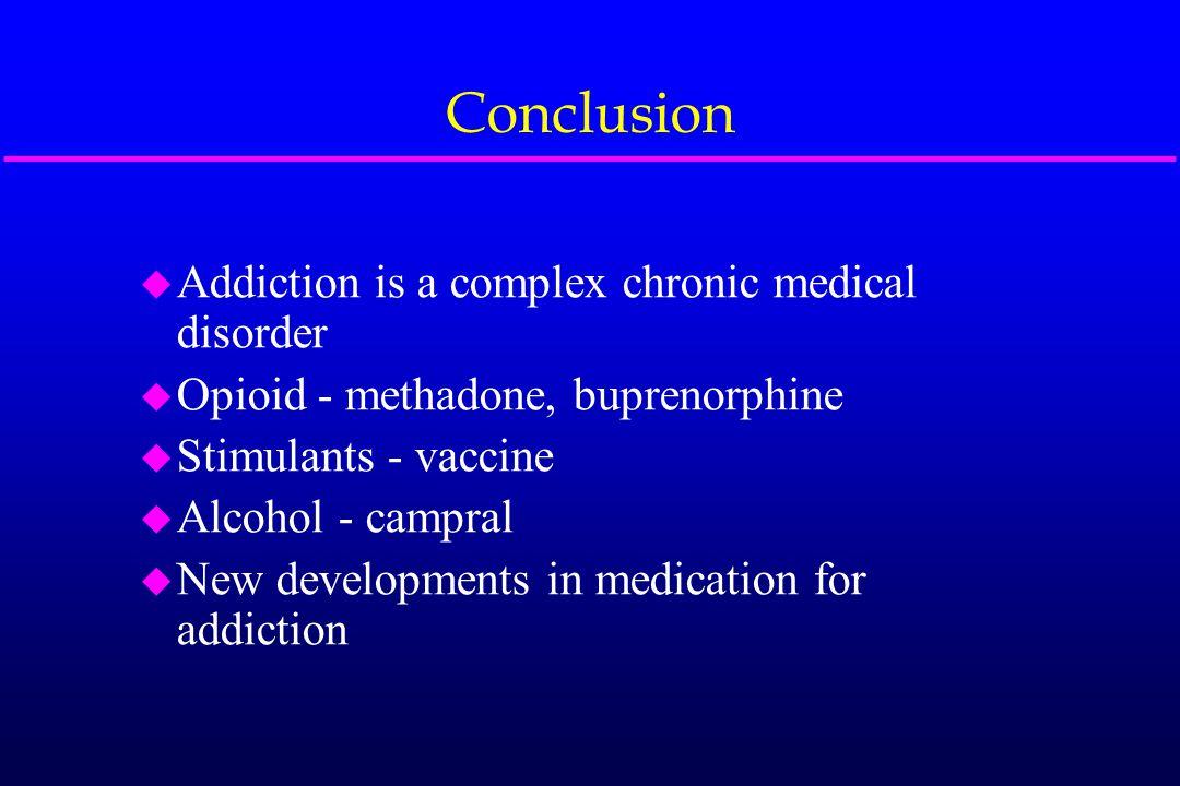Conclusion u Addiction is a complex chronic medical disorder u Opioid - methadone, buprenorphine u Stimulants - vaccine u Alcohol - campral u New deve