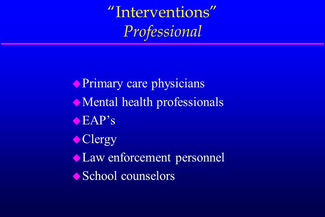 """Interventions"" Professional u Primary care physicians u Mental health professionals u EAP's u Clergy u Law enforcement personnel u School counselors"