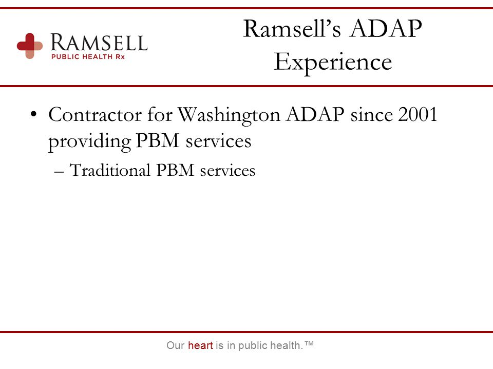 Our heart is in public health.™ Ramsell's ADAP Experience Contractor for Washington ADAP since 2001 providing PBM services –Traditional PBM services