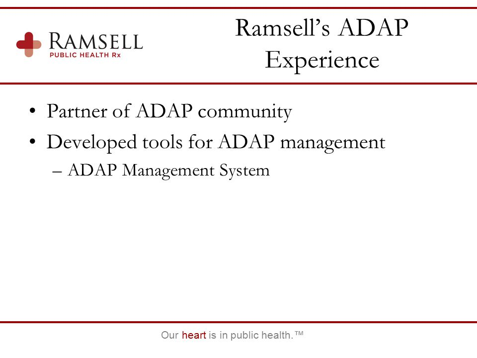 Our heart is in public health.™ Ramsell's ADAP Experience Partner of ADAP community Developed tools for ADAP management –ADAP Management System
