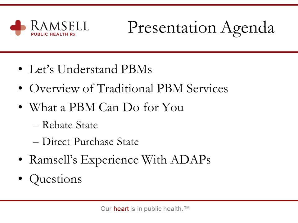 Our heart is in public health.™ Presentation Agenda Let's Understand PBMs Overview of Traditional PBM Services What a PBM Can Do for You –Rebate State –Direct Purchase State Ramsell's Experience With ADAPs Questions