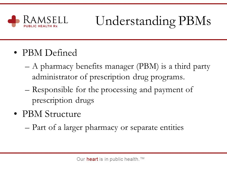 Our heart is in public health.™ Understanding PBMs PBM Defined –A pharmacy benefits manager (PBM) is a third party administrator of prescription drug programs.