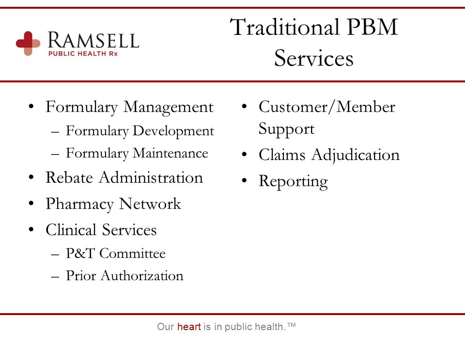 Our heart is in public health.™ Traditional PBM Services Formulary Management –Formulary Development –Formulary Maintenance Rebate Administration Pharmacy Network Clinical Services –P&T Committee –Prior Authorization Customer/Member Support Claims Adjudication Reporting