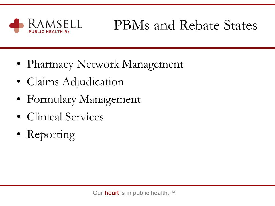 Our heart is in public health.™ PBMs and Rebate States Pharmacy Network Management Claims Adjudication Formulary Management Clinical Services Reportin