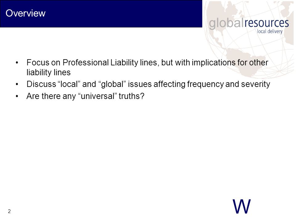 W 3 Products Discussed Directors' & officers' liability Lawyers' professional liability Accountants' professional liability Architects' and engineers' errors & omissions Medical malpractice #1 issue for all Professional Liability lines is data availability/sources