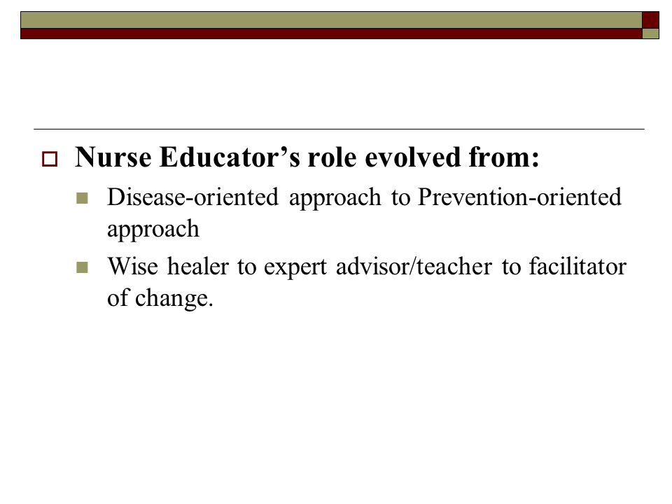  Nurse Educator's role evolved from: Disease-oriented approach to Prevention-oriented approach Wise healer to expert advisor/teacher to facilitator o