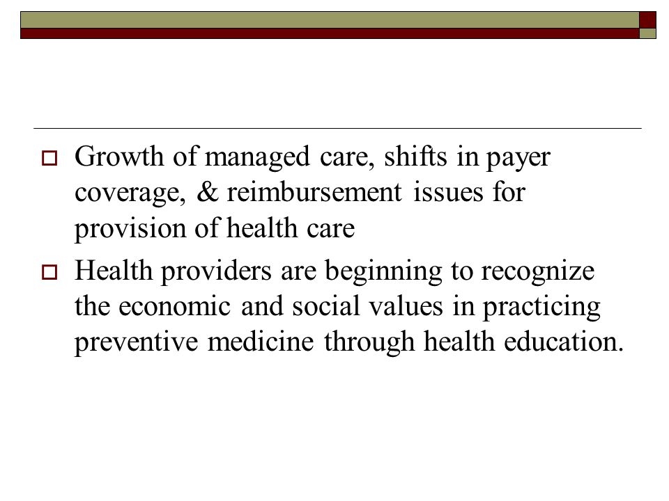  Growth of managed care, shifts in payer coverage, & reimbursement issues for provision of health care  Health providers are beginning to recognize the economic and social values in practicing preventive medicine through health education.