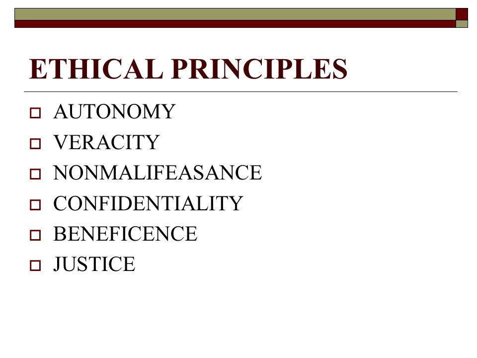 ETHICAL PRINCIPLES  AUTONOMY  VERACITY  NONMALIFEASANCE  CONFIDENTIALITY  BENEFICENCE  JUSTICE