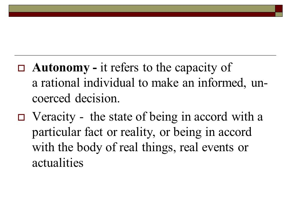  Autonomy - it refers to the capacity of a rational individual to make an informed, un- coerced decision.