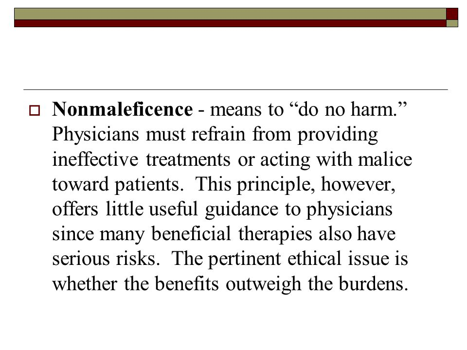  Nonmaleficence - means to do no harm. Physicians must refrain from providing ineffective treatments or acting with malice toward patients.