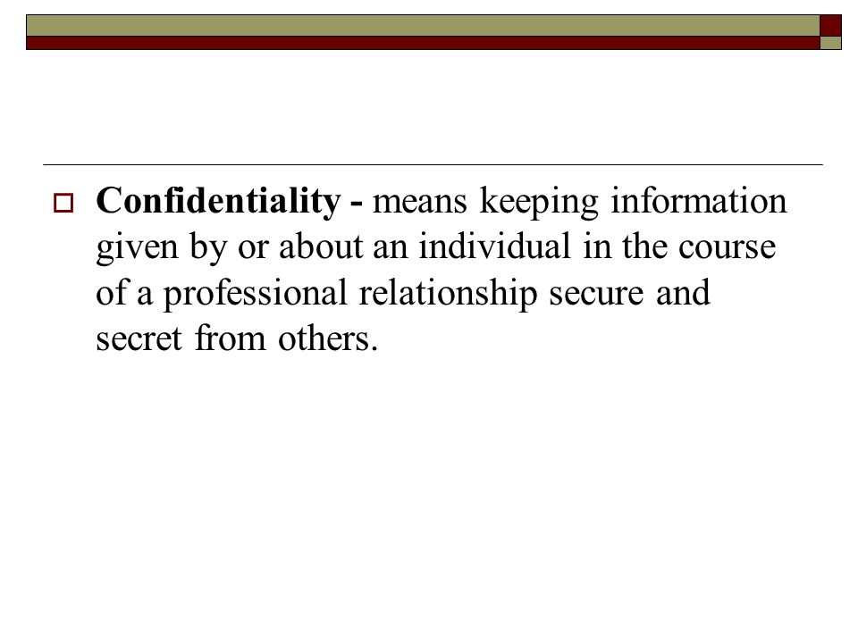  Confidentiality - means keeping information given by or about an individual in the course of a professional relationship secure and secret from others.