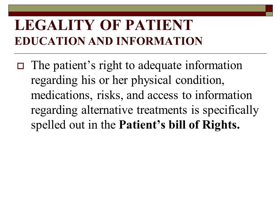 LEGALITY OF PATIENT EDUCATION AND INFORMATION  The patient's right to adequate information regarding his or her physical condition, medications, risks, and access to information regarding alternative treatments is specifically spelled out in the Patient's bill of Rights.