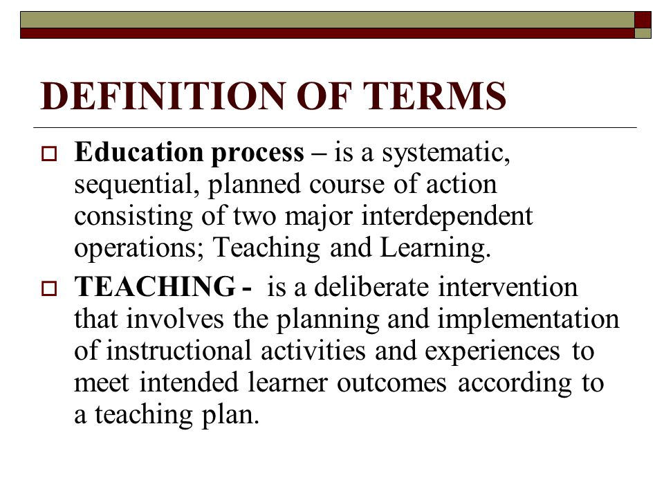 DEFINITION OF TERMS  Education process – is a systematic, sequential, planned course of action consisting of two major interdependent operations; Teaching and Learning.