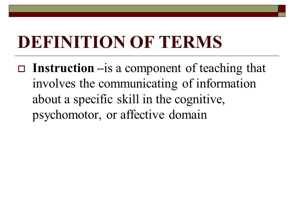 DEFINITION OF TERMS  Instruction –is a component of teaching that involves the communicating of information about a specific skill in the cognitive, psychomotor, or affective domain