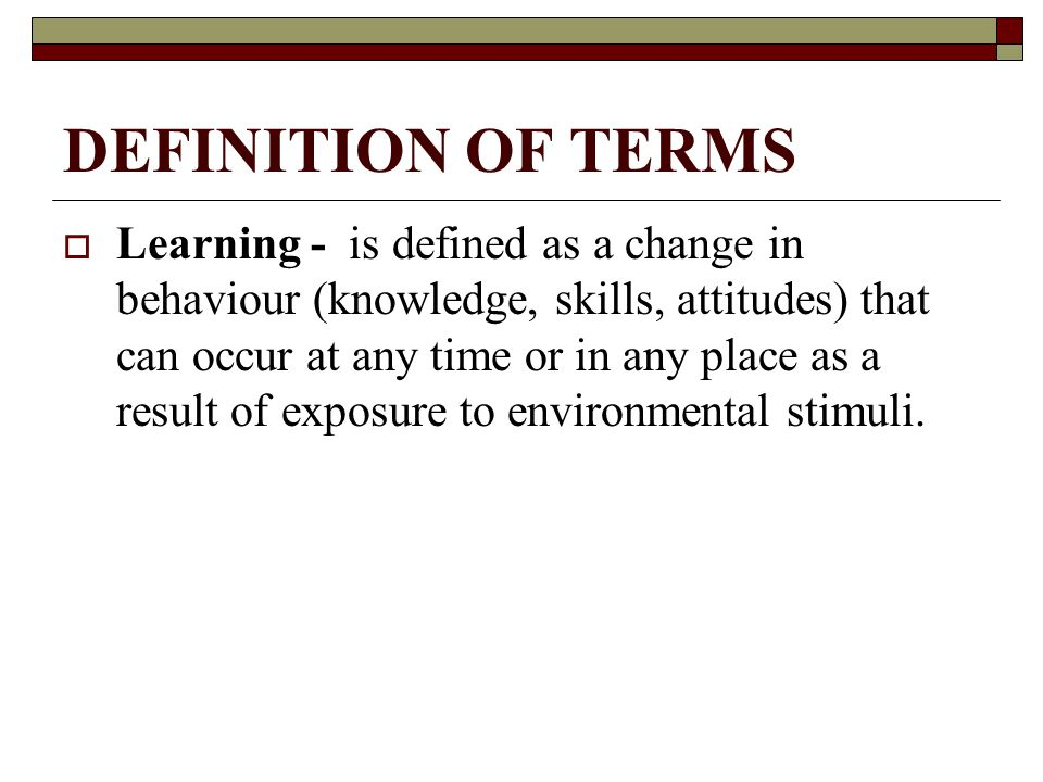 DEFINITION OF TERMS  Learning - is defined as a change in behaviour (knowledge, skills, attitudes) that can occur at any time or in any place as a result of exposure to environmental stimuli.