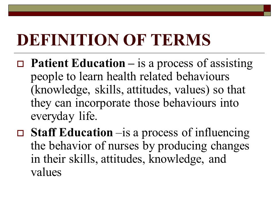 DEFINITION OF TERMS  Patient Education – is a process of assisting people to learn health related behaviours (knowledge, skills, attitudes, values) so that they can incorporate those behaviours into everyday life.