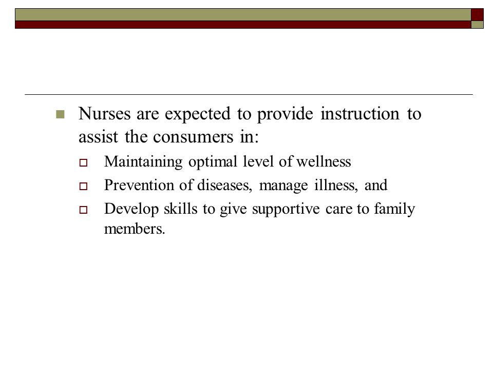 Nurses are expected to provide instruction to assist the consumers in:  Maintaining optimal level of wellness  Prevention of diseases, manage illness, and  Develop skills to give supportive care to family members.