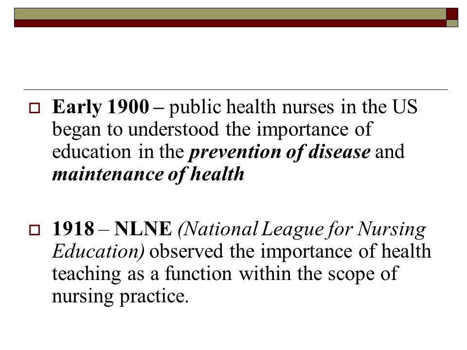  Early 1900 – public health nurses in the US began to understood the importance of education in the prevention of disease and maintenance of health  1918 – NLNE (National League for Nursing Education) observed the importance of health teaching as a function within the scope of nursing practice.
