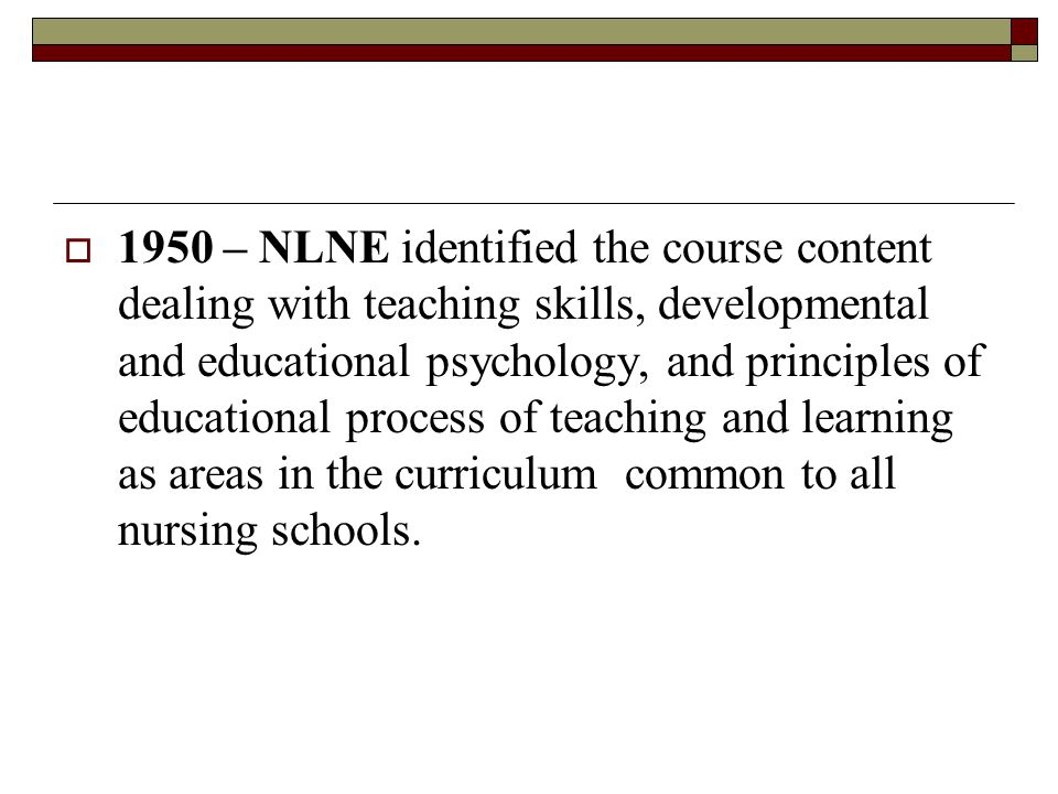  1950 – NLNE identified the course content dealing with teaching skills, developmental and educational psychology, and principles of educational process of teaching and learning as areas in the curriculum common to all nursing schools.