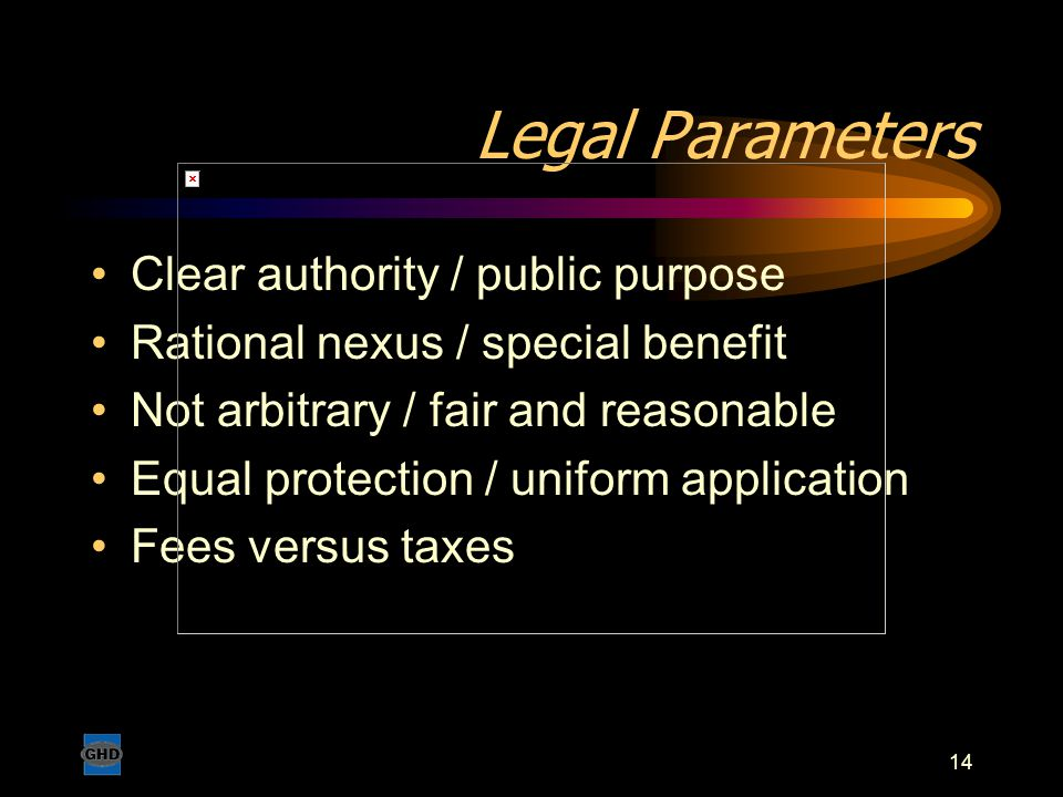 14 Legal Parameters Clear authority / public purpose Rational nexus / special benefit Not arbitrary / fair and reasonable Equal protection / uniform a