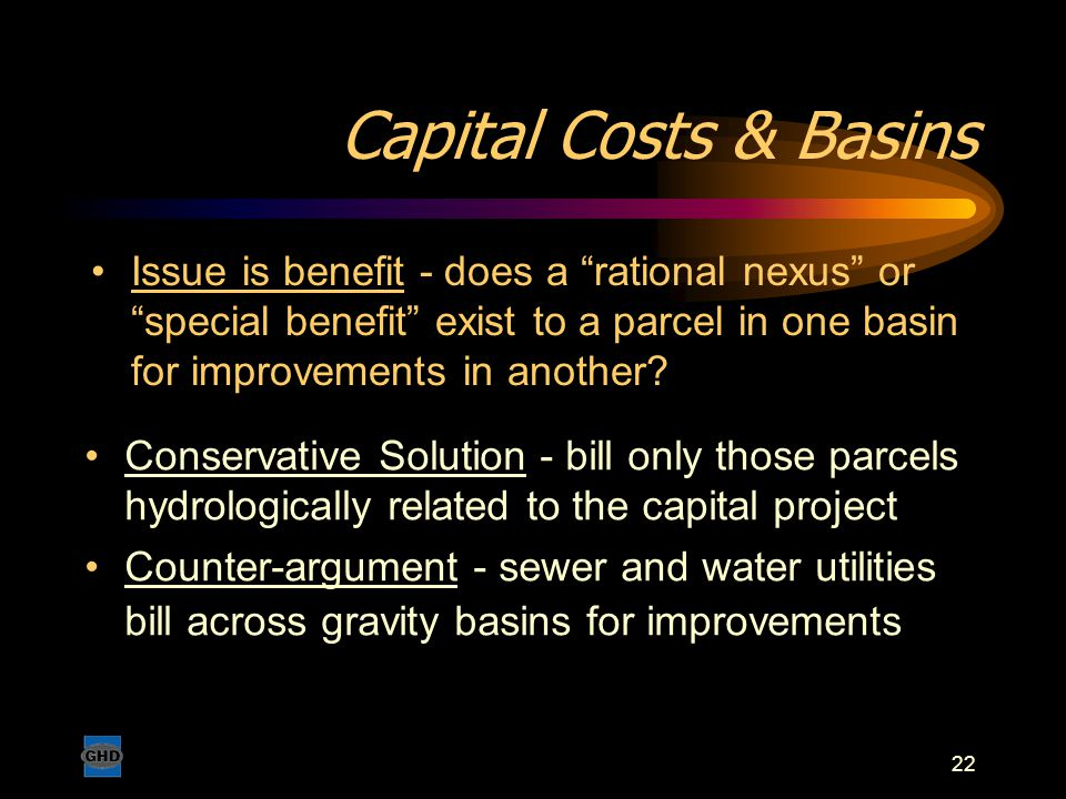 "22 Capital Costs & Basins Issue is benefit - does a ""rational nexus"" or ""special benefit"" exist to a parcel in one basin for improvements in another?"
