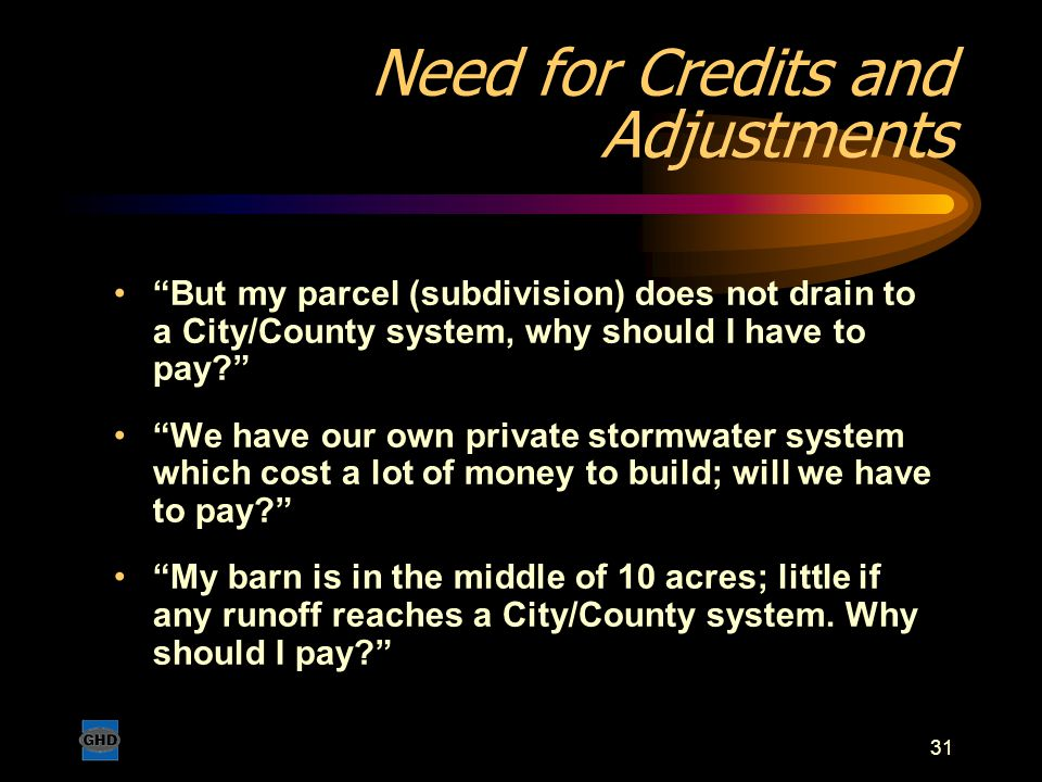 "31 Need for Credits and Adjustments ""But my parcel (subdivision) does not drain to a City/County system, why should I have to pay?"" ""We have our own p"
