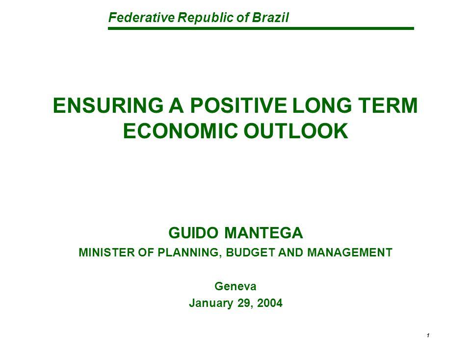 Federative Republic of Brazil 1 ENSURING A POSITIVE LONG TERM ECONOMIC OUTLOOK GUIDO MANTEGA MINISTER OF PLANNING, BUDGET AND MANAGEMENT Geneva Januar
