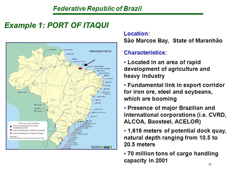 Federative Republic of Brazil 13 Example 1: PORT OF ITAQUI Location: São Marcos Bay, State of Maranhão Characteristics: Located in an area of rapid development of agriculture and heavy industry Fundamental link in export corridor for iron ore, steel and soybeans, which are booming Presence of major Brazilian and international corporations (i.e.